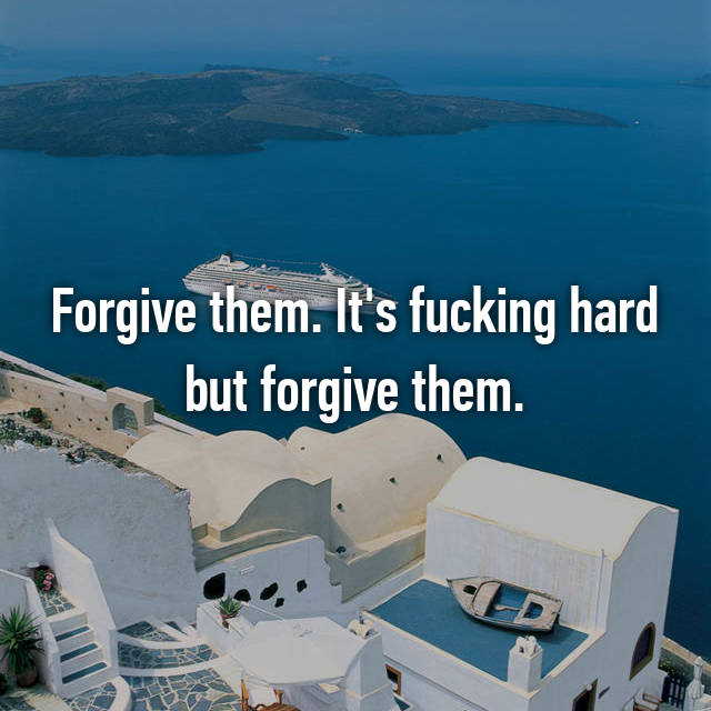 Forgive them. It's fucking hard but forgive them.