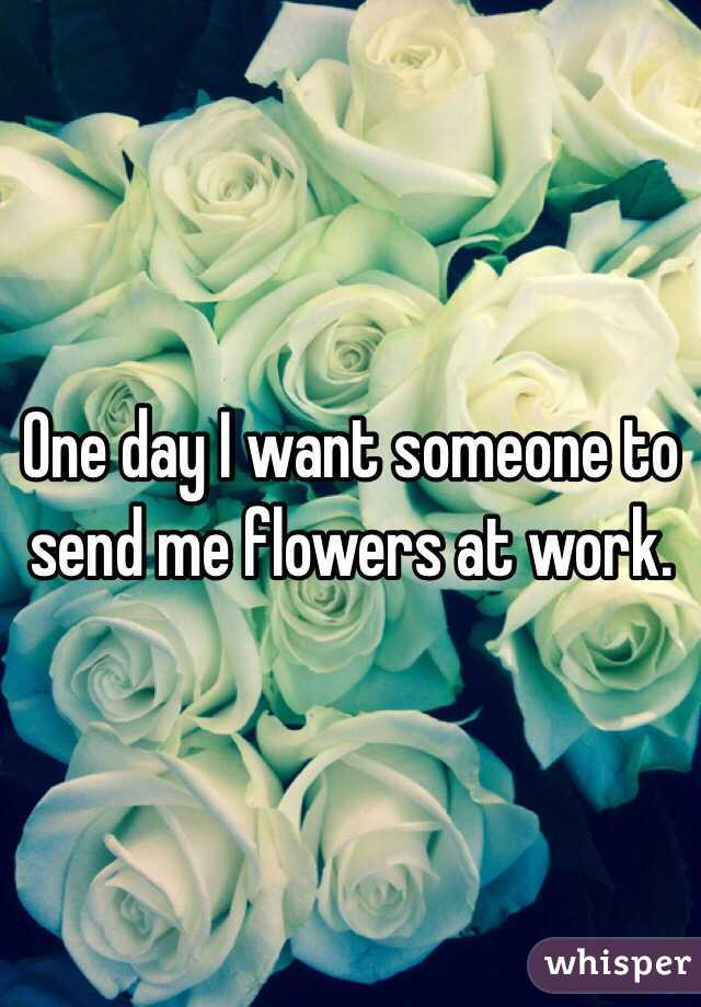 One Day I Want Someone To Send Me Flowers At Work