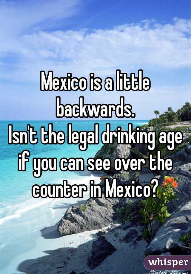 Is A Little Backwards Isnt The Legal Drinking Age If You Can See - Legal drinking age in mexico