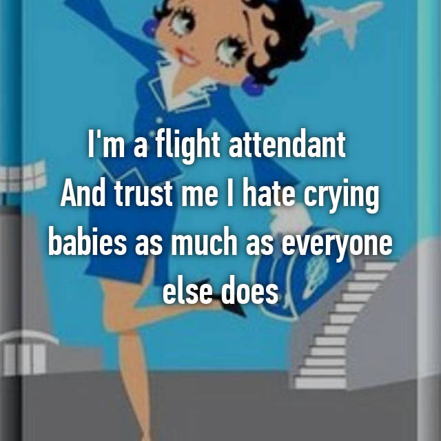 I'm a flight attendant  And trust me I hate crying babies as much as everyone else does