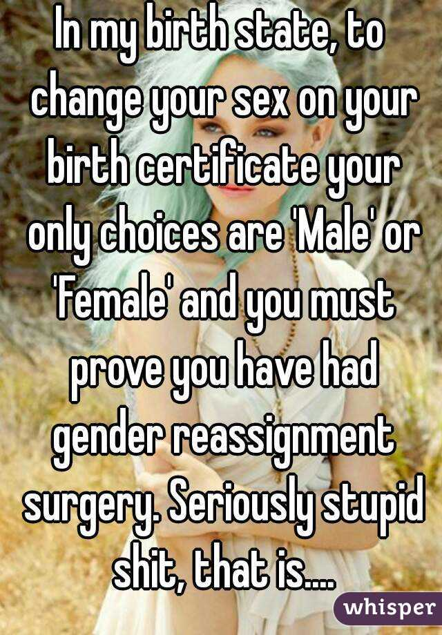 In my birth state, to change your sex on your birth certificate your ...