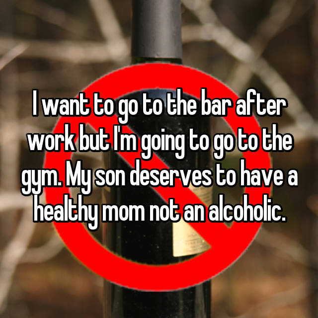 I want to go to the bar after work but I'm going to go to the gym. My son deserves to have a healthy mom not an alcoholic.