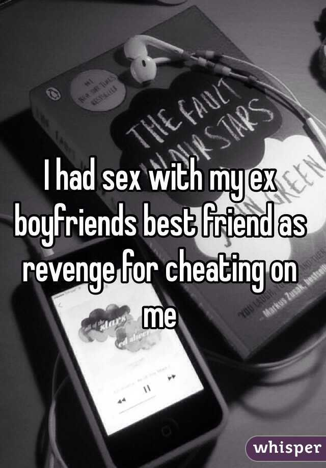 I had sex with my ex boyfriends best friend as revenge for ...