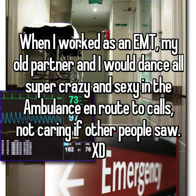 When I worked as an EMT, my old partner and I would dance all super crazy and sexy in the Ambulance en route to calls, not caring if other people saw. XD