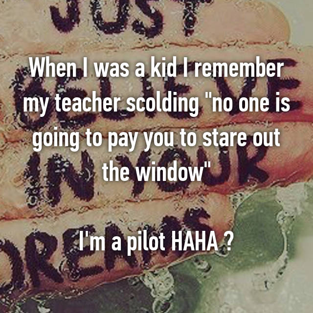 "When I was a kid I remember my teacher scolding ""no one is going to pay you to stare out the window""  I'm a pilot HAHA "