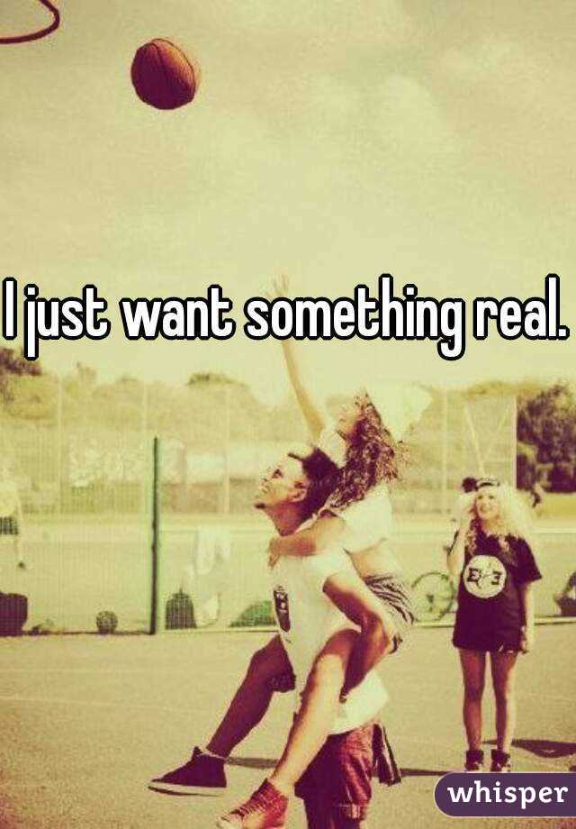 I just want something real