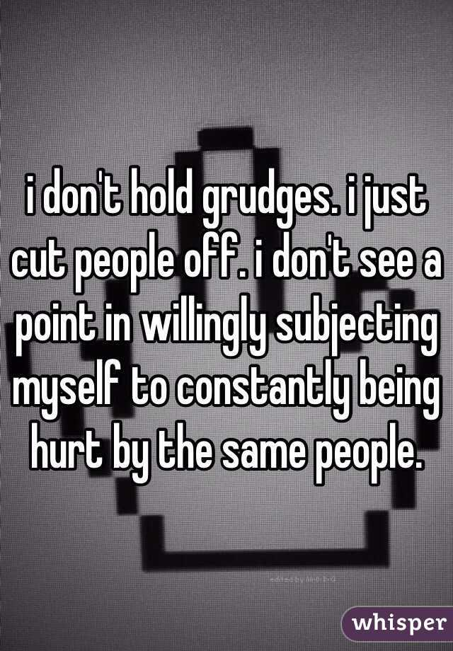 i don\'t hold grudges. i just cut people off. i don\'t see a point