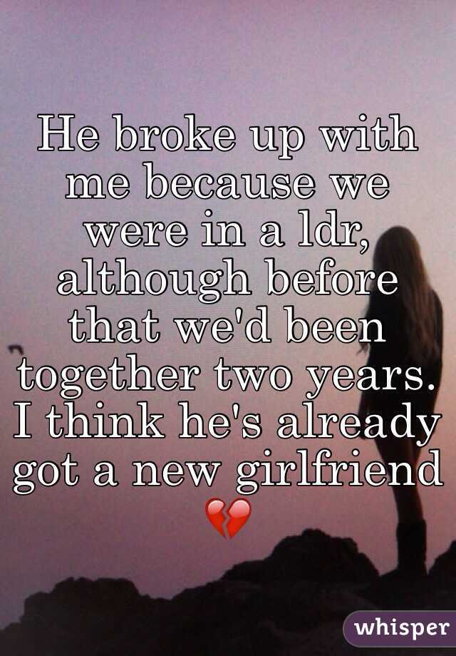 He broke up with me because we were in a ldr, although before that we'd