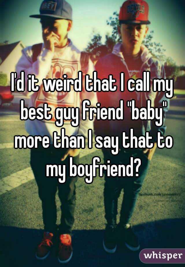 I'd it weird that I call my best guy friend