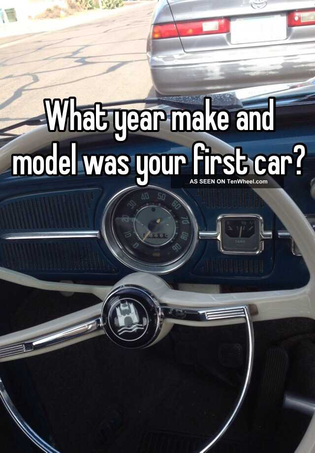 What year make and model was your first car?