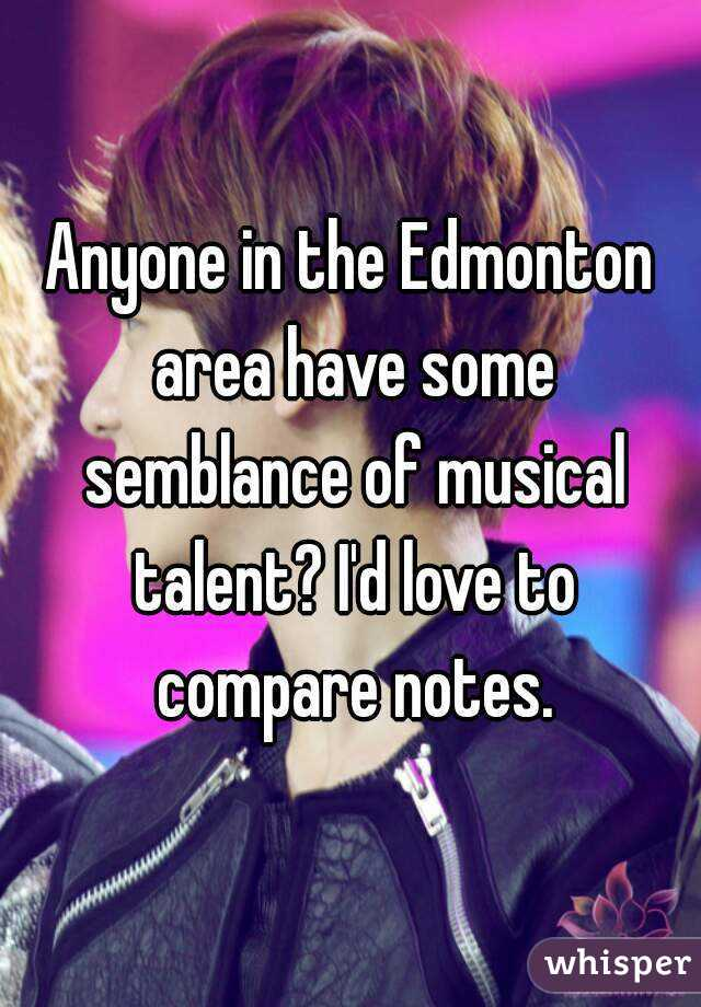 Anyone in the Edmonton area have some semblance of musical talent? I'd love to compare notes.