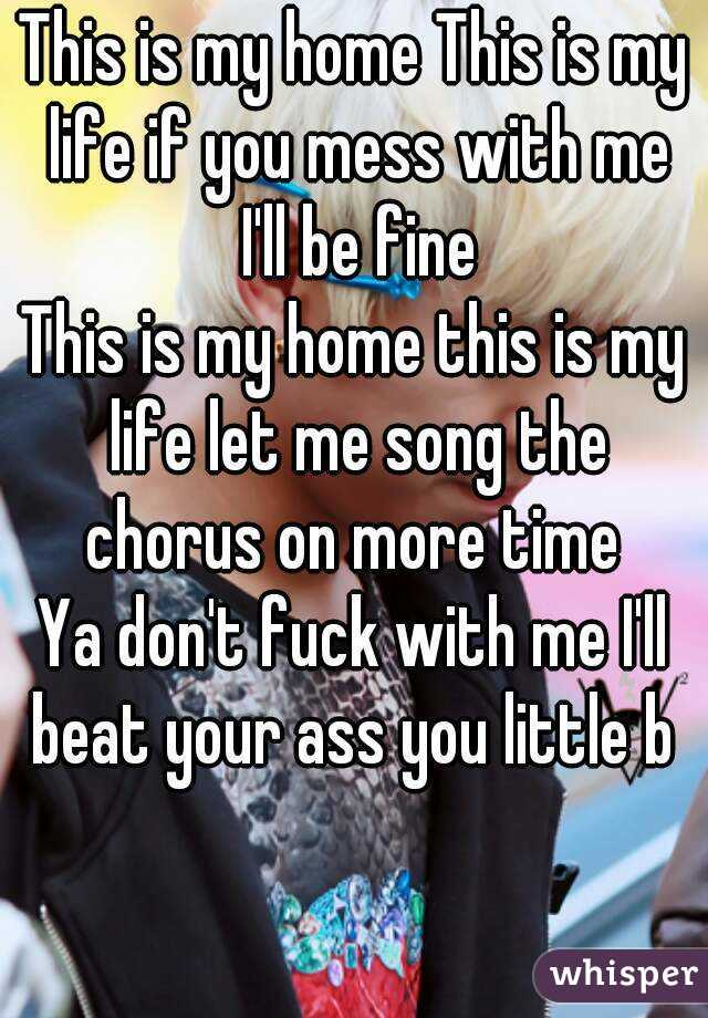 This is my home This is my life if you mess with me I'll be fine This is my home this is my life let me song the chorus on more time  Ya don't fuck with me I'll beat your ass you little b