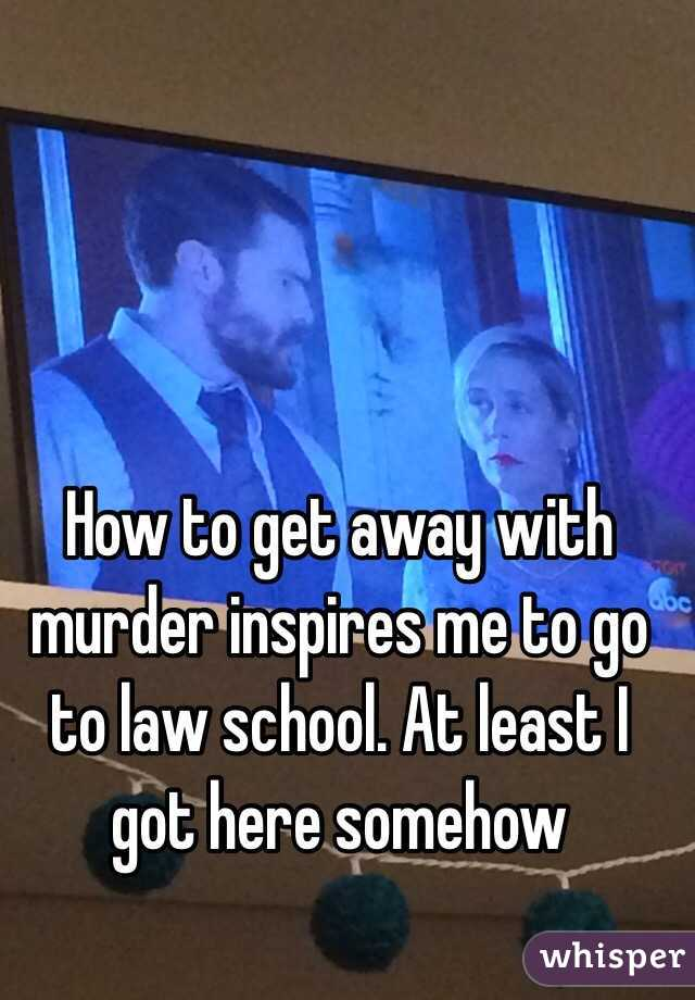 How to get away with murder inspires me to go to law school. At least I got here somehow