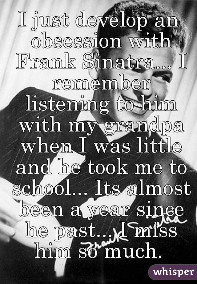 I just develop an obsession with Frank Sinatra... I remember listening to him with my grandpa when I was little and he took me to school... Its almost been a year since he past... I miss him so much.