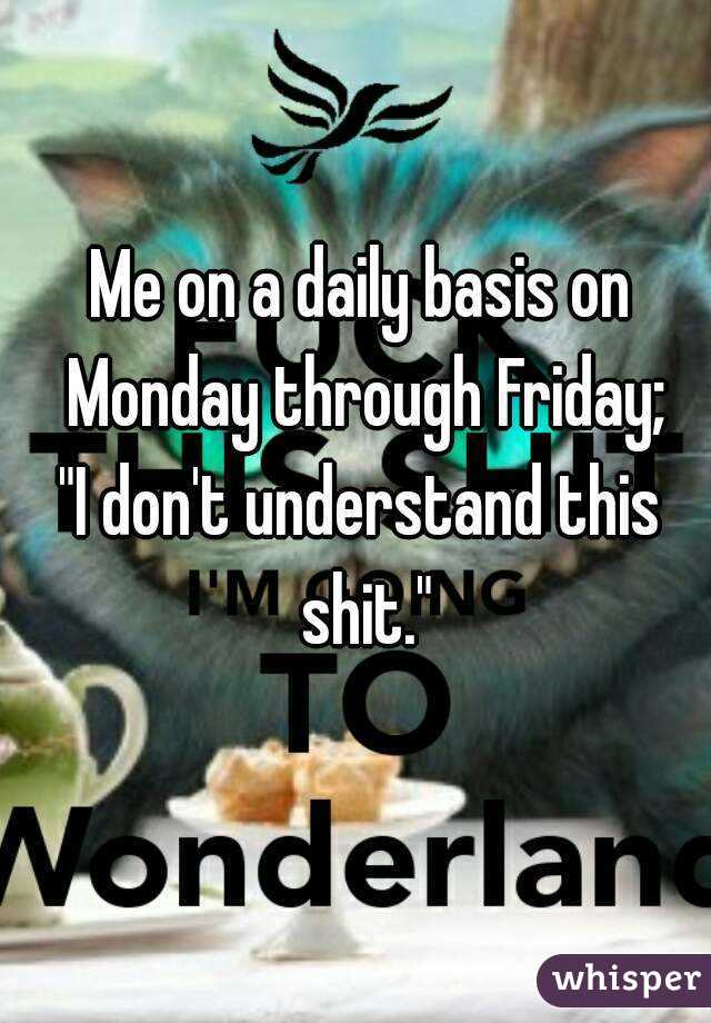 """Me on a daily basis on Monday through Friday; """"I don't understand this shit."""""""