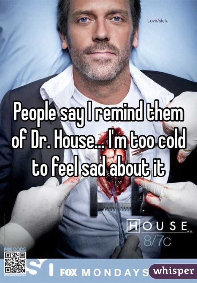 People say I remind them of Dr. House... I'm too cold to feel sad about it