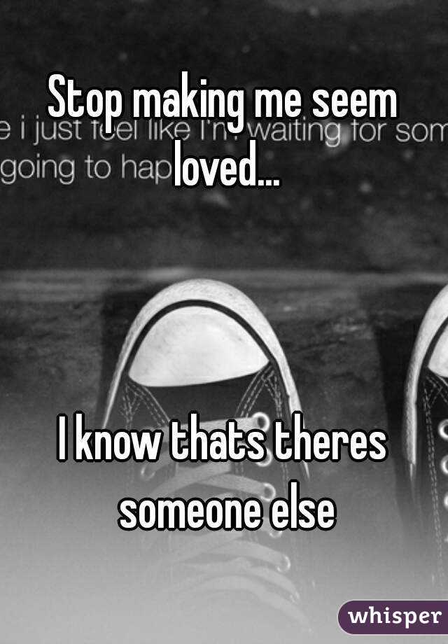 Stop making me seem loved...    I know thats theres someone else