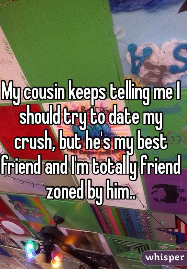 My cousin keeps telling me I should try to date my crush, but he's my best friend and I'm totally friend zoned by him..