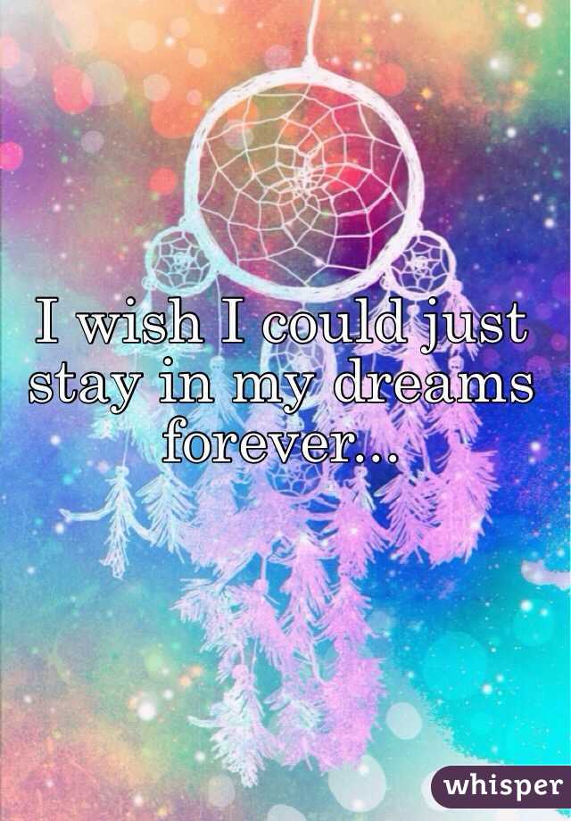 I wish I could just stay in my dreams forever...
