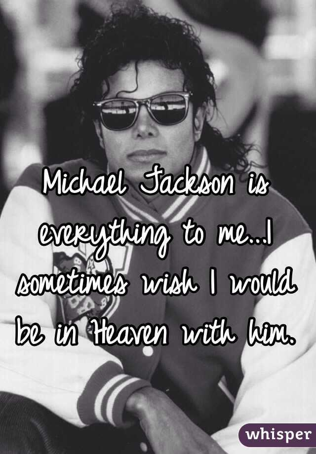 Michael Jackson is everything to me...I sometimes wish I would be in Heaven with him.