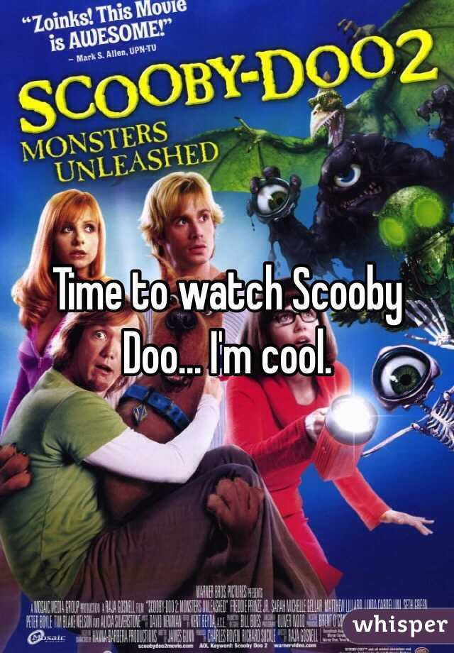 Time to watch Scooby Doo... I'm cool.
