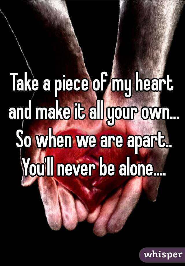 Take a piece of my heart and make it all your own... So when we are apart.. You'll never be alone....