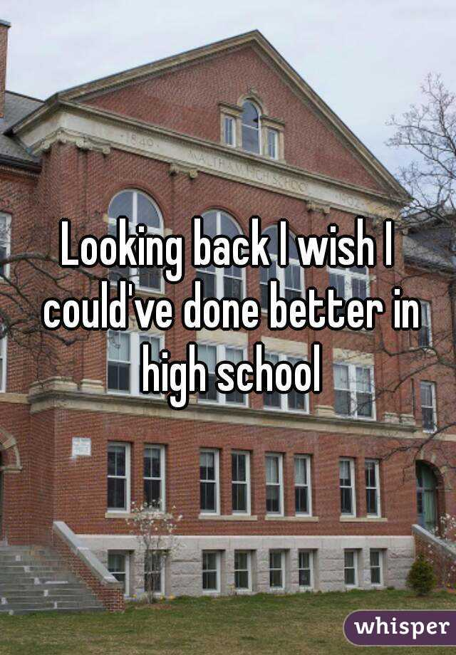 Looking back I wish I could've done better in high school
