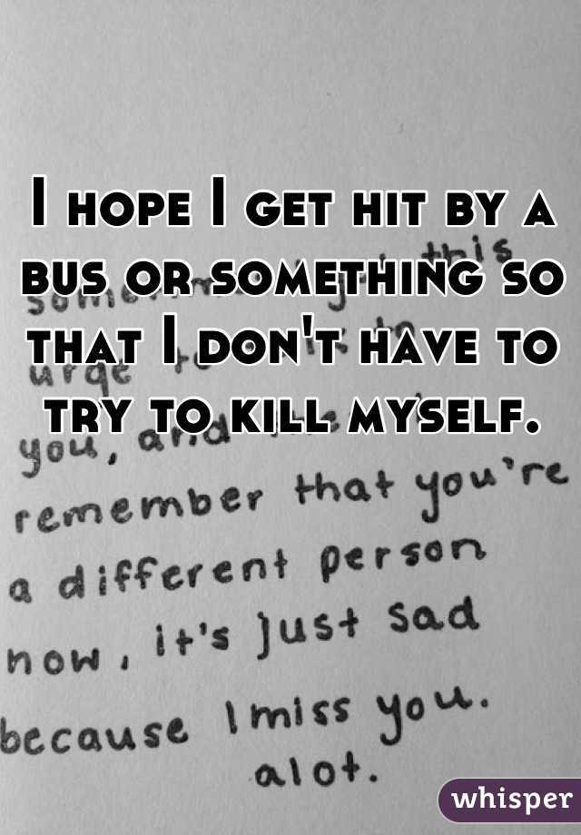 I hope I get hit by a bus or something so that I don't have to try to kill myself.