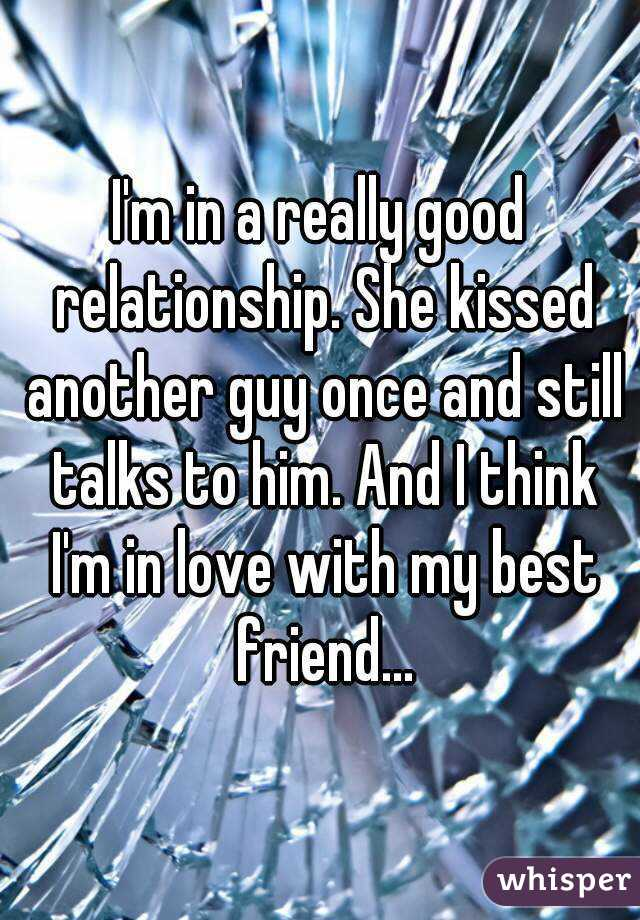 I'm in a really good relationship. She kissed another guy once and still talks to him. And I think I'm in love with my best friend...