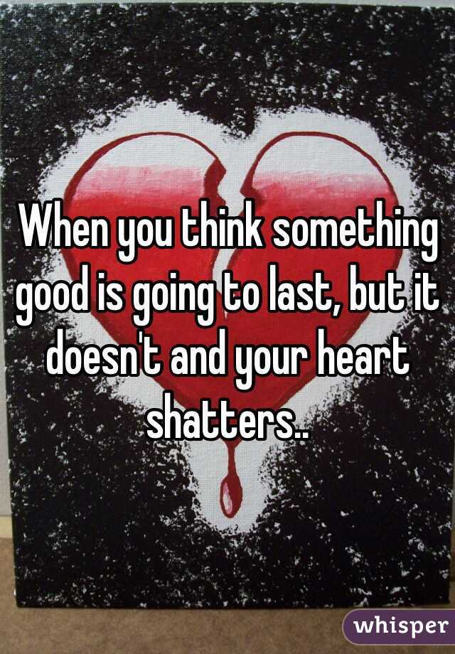 When you think something good is going to last, but it doesn't and your heart shatters..