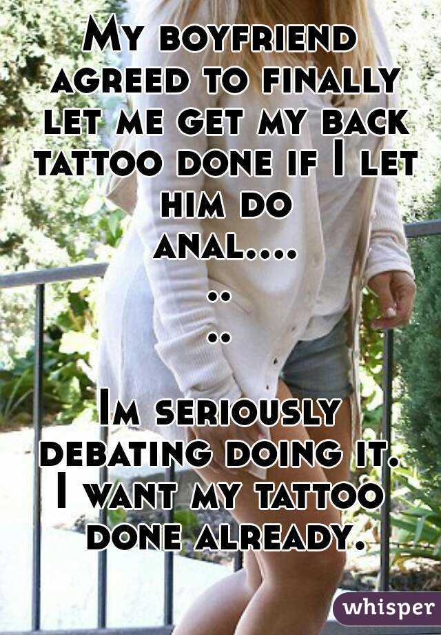 My boyfriend agreed to finally let me get my back tattoo done if I let him do  anal........  Im seriously debating doing it.  I want my tattoo done already.