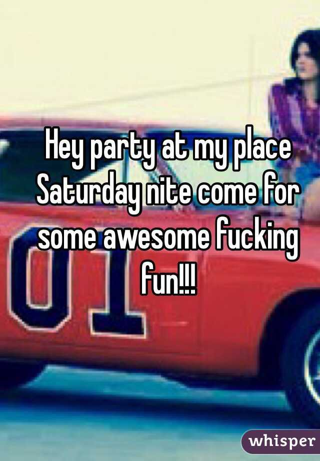 Hey party at my place Saturday nite come for some awesome fucking fun!!!