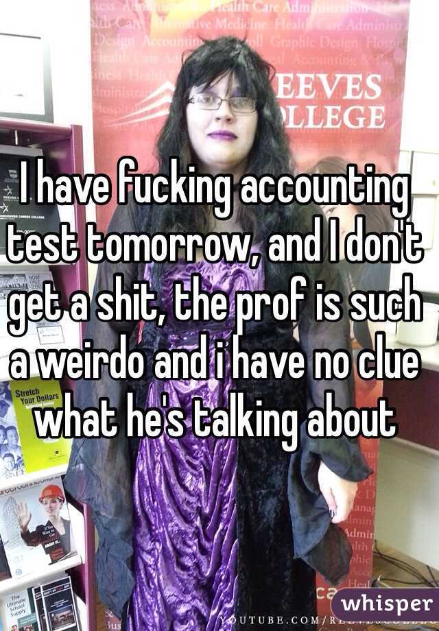 I have fucking accounting test tomorrow, and I don't get a shit, the prof is such a weirdo and i have no clue what he's talking about