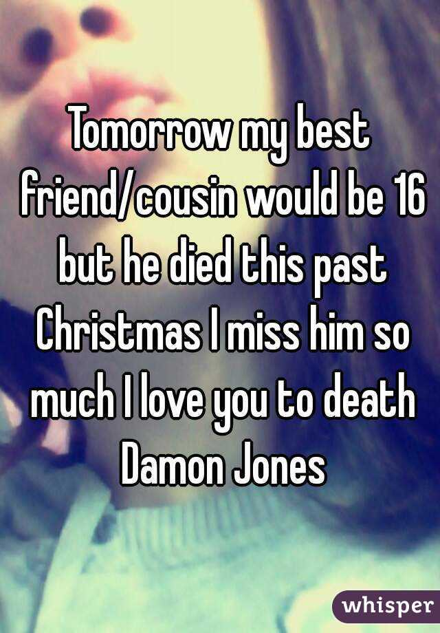Tomorrow my best friend/cousin would be 16 but he died this past Christmas I miss him so much I love you to death Damon Jones