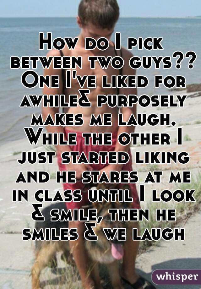 How do I pick between two guys?? One I've liked for awhile& purposely makes me laugh. While the other I just started liking and he stares at me in class until I look & smile, then he smiles & we laugh