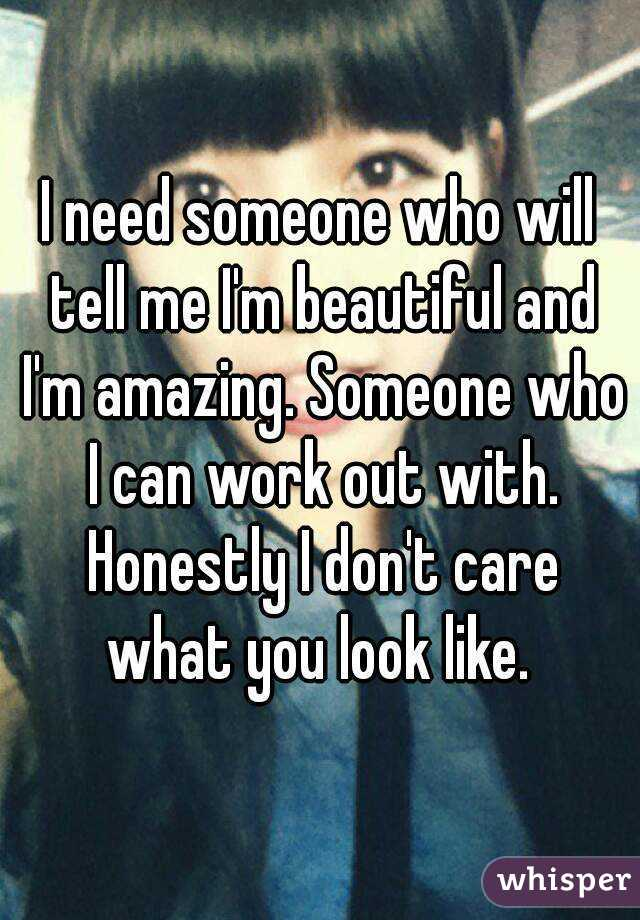 I need someone who will tell me I'm beautiful and I'm amazing. Someone who I can work out with. Honestly I don't care what you look like.