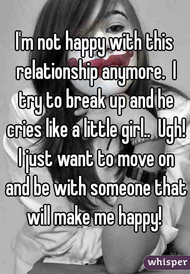 I'm not happy with this relationship anymore.  I try to break up and he cries like a little girl..  Ugh! I just want to move on and be with someone that will make me happy!