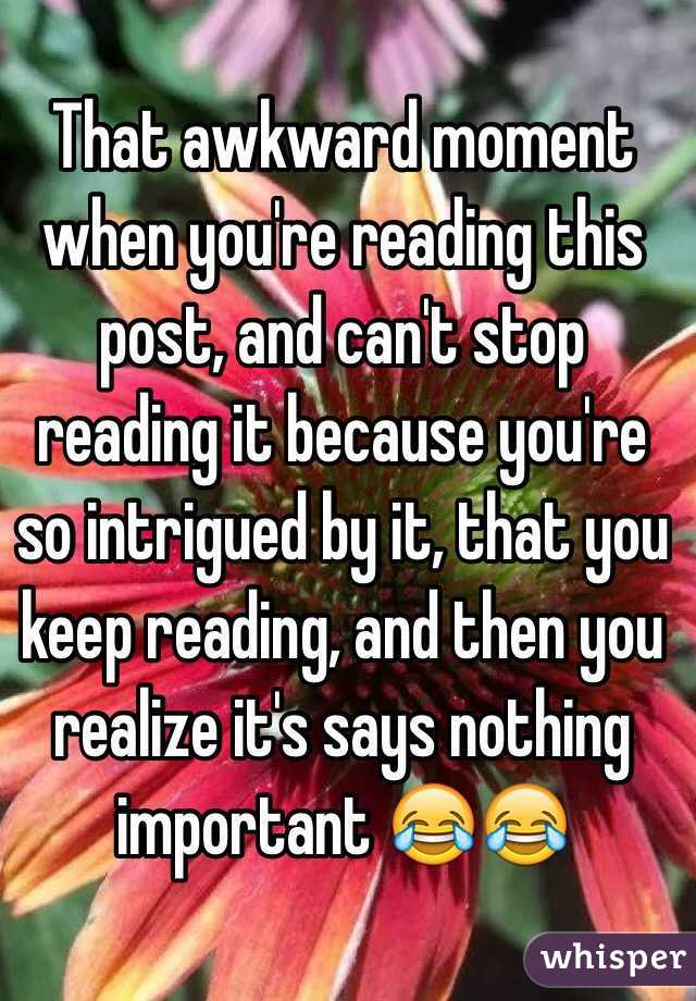 That awkward moment when you're reading this post, and can't stop reading it because you're so intrigued by it, that you keep reading, and then you realize it's says nothing important 😂😂