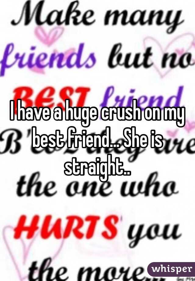 I have a huge crush on my best friend... She is straight..