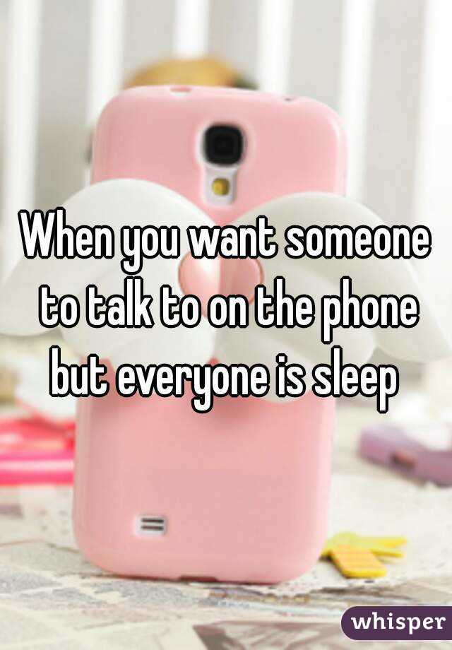 When you want someone to talk to on the phone but everyone is sleep