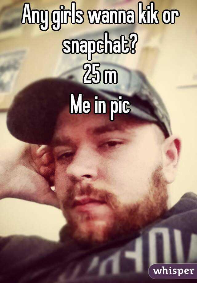 Any girls wanna kik or snapchat?  25 m Me in pic