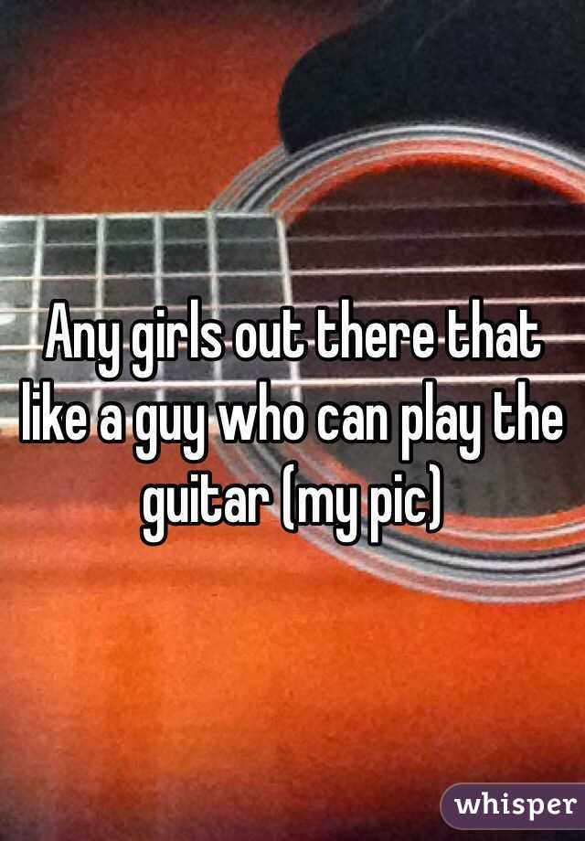 Any girls out there that like a guy who can play the guitar (my pic)