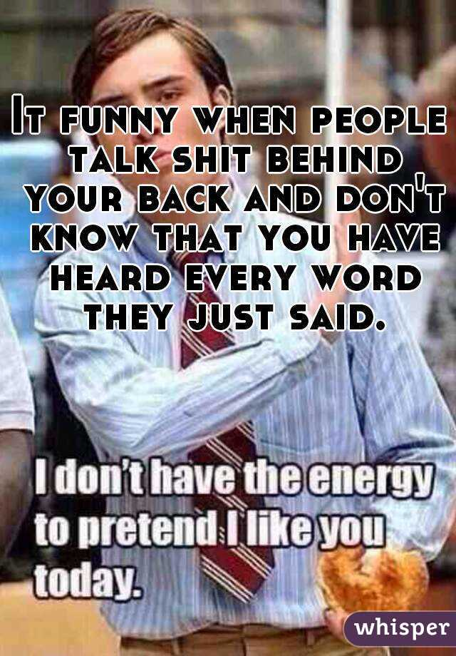 It funny when people talk shit behind your back and don't know that you have heard every word they just said.