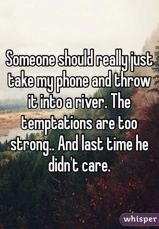 Someone should really just take my phone and throw it into a river. The temptations are too strong.. And last time he didn't care.