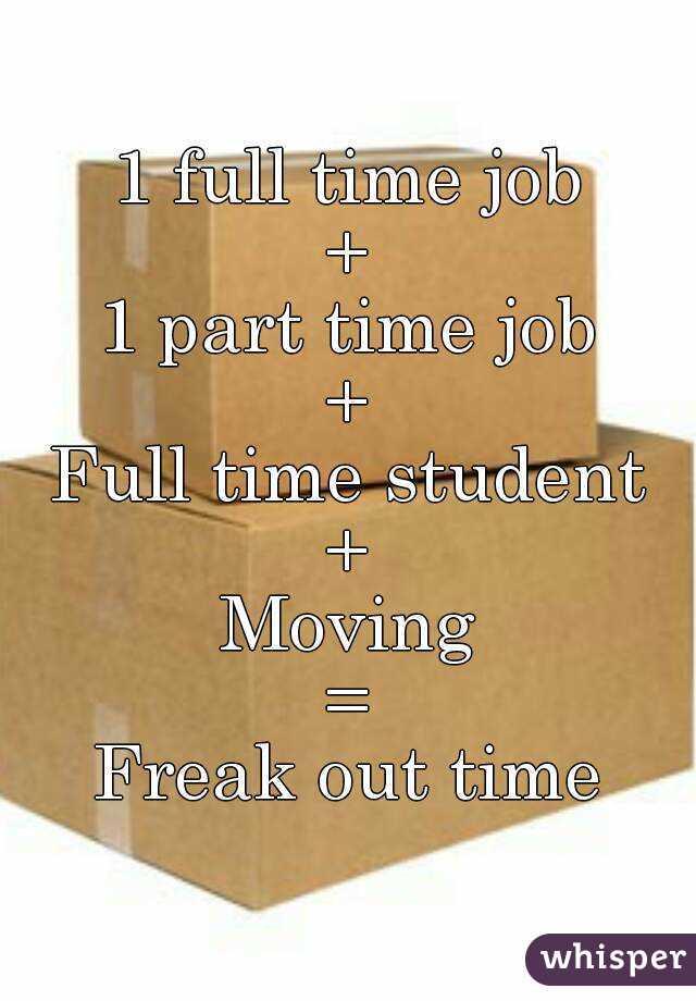 1 full time job + 1 part time job + Full time student + Moving = Freak out time