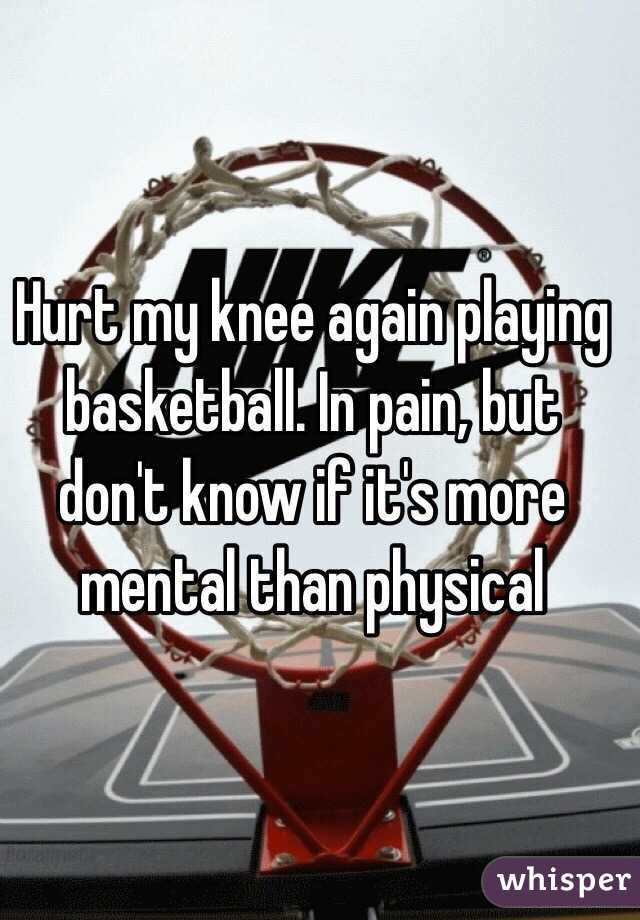 Hurt my knee again playing basketball. In pain, but don't know if it's more mental than physical