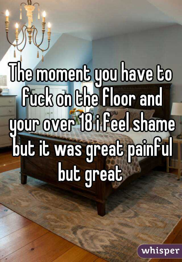 The moment you have to fuck on the floor and your over 18 i feel shame but it was great painful but great