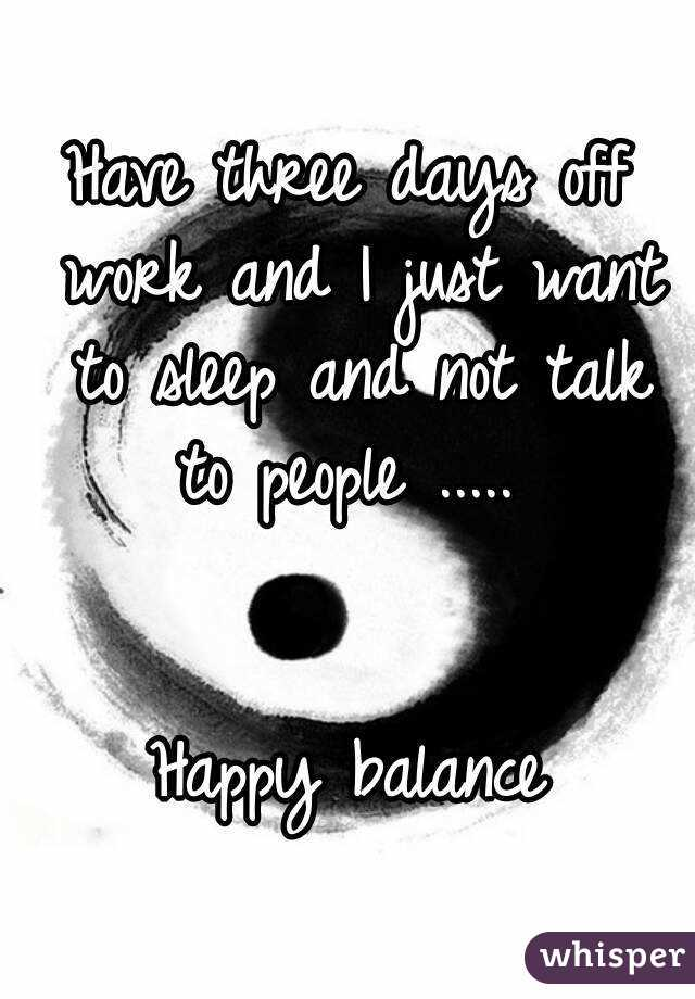 Have three days off work and I just want to sleep and not talk to people .....    Happy balance