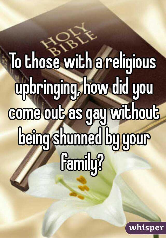 To those with a religious upbringing, how did you come out as gay without being shunned by your family?