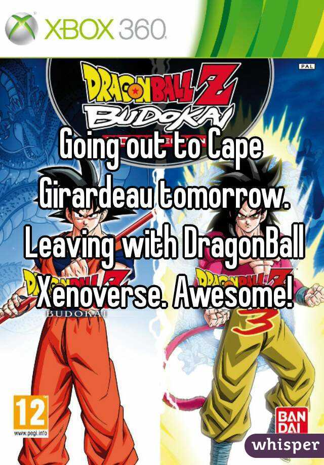 Going out to Cape Girardeau tomorrow. Leaving with DragonBall Xenoverse. Awesome!
